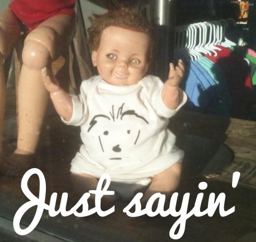 just sayin' baby
